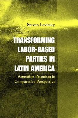 Transforming Labor-Based Parties in Latin America : Argentine Peronism in Comparative Perspective (Paperback)